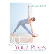 30 Essential Yoga Poses: For Beginning Students and Their Teachers, Paperback/Judith Hanson Lasater