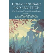 Human Bondage and Abolition New Histories of Past and Present Slaveries by Edited by Elizabeth Swanson & Edited by James Brewer Stewart