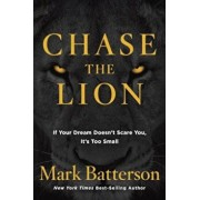 Chase the Lion: If Your Dream Doesn't Scare You, It's Too Small, Hardcover/Mark Batterson