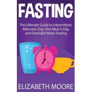Fasting: The Ultimate Guide to Intermittent, Alternate-Day, One Meal A Day, and Extended Water Fasting, Hardcover/Elizabeth Moore