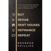 Buy, Rehab, Rent houses, Refinance, Repeat: How to Create Passive Income, Make Money, Reach Financial Freedom with Real Estate Investing for Beginners, Paperback/Brandon Phillips