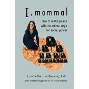 I, Mammal: How to Make Peace with the Animal Urge for Social Power, Paperback/Loretta Graziano Breuning