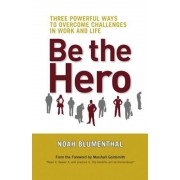 Be the Hero: Three Powerful Ways to Overcome Challenges in Work and Life, Paperback