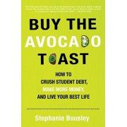 Buy the Avocado Toast: How to Crush Student Debt, Make More Money, and Live Your Best Life, Paperback/Stephanie Bousley