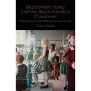 Department Stores and the Black Freedom Movement: Workers, Consumers, and Civil Rights from the 1930s to the 1980s, Hardcover/Traci Parker