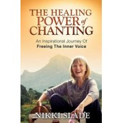 The Healing Power of Chanting: An Inspirational Journey of Freeing the Inner Voice, Paperback/Nikki Slade
