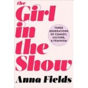 Girl in the Show - Three Generations of Comedy, Culture, and Feminism (Fields Anna)(Cartonat) (9781510718364)