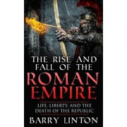 The Rise and Fall of the Roman Empire: Life, Liberty, and the Death of the Republic, Paperback/Barry Linton