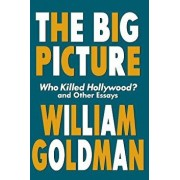 The Big Picture: Who Killed Hollywood? and Other Essays, Paperback/William Goldman