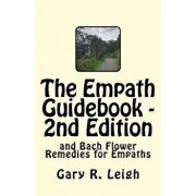 The Empath Guidebook and Bach Flower Remedies for Empaths: A Guide Written for Empaths, by an Empath, for the New and Advanced Empath., Paperback/MR Gary R. Leigh