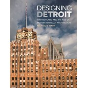 Designing Detroit: Wirt Rowland and the Rise of Modern American Architecture, Hardcover