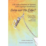 Life with a Partner or Spouse with Asperger Syndrome: Going Over the Edge': Practical Steps to Saving You and Your Relationship, Paperback/Kathy J. Marshack
