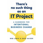 There's No Such Thing as an It Project: A Handbook for Intentional Business Change, Paperback/Bob Lewis