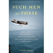 Such Men as These: The Story of the Navy Pilots Who Flew the Deadly Skies Over Korea, Paperback/David Sears