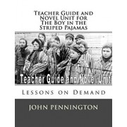Teacher Guide and Novel Unit for the Boy in the Striped Pajamas: Lessons on Demand, Paperback/John Pennington