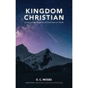 Kingdom Christian: Living in the Kingdom of God here on Earth, Paperback/E. C. Moses