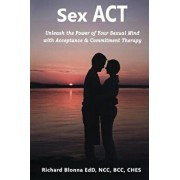 Sex ACT: Unleash the Power of Your Sexual Mind with Acceptance & Commitment Therapy, Paperback/Richard Blonna