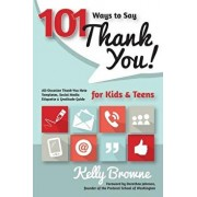 101 Ways to Say Thank You, Kids & Teens: All-Occasion Thank-You Note Templates, Social Media Etiquette & Gratitude Guide, Paperback/Kelly Browne