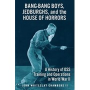 Bang-Bang Boys, Jedburghs, and the House of Horrors: A History of OSS Training and Operations in World War II, Paperback/John W. Chambers II