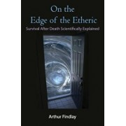 On the Edge of the Etheric: Survival After Death Scientifically Explained, Paperback/Arthur Findlay