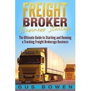 Freight Broker Business Startup: The Ultimate Guide to Starting and Running a Trucking Freight Brokerage Business, Paperback/Gus Bowen