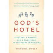 God's Hotel: A Doctor, a Hospital, and a Pilgrimage to the Heart of Medicine, Paperback/Victoria Sweet