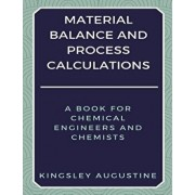 Material Balance and Process Calculations: A Book for Chemical Engineers and Chemists, Paperback/Kingsley Augustine
