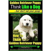 Golden Retriever Puppy - Think Like a Dog But Don't Eat Your Poop! - Golden Retriever Puppy Obedience & Behavior Training -: Here's EXACTLY How to TRA, Paperback/Paul Allen Pearce