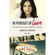 In Pursuit of Love: One Woman's Journey from Trafficked to Triumphant, Paperback/Rebecca Bender
