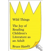 Wild Things: The Joy of Reading Children's Literature as an Adult, Hardcover