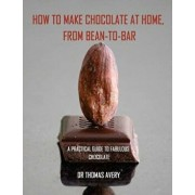 How to Make Chocolate at Home, from Bean-To-Bar: A Practical Guide to Fabulous Chocolate, Paperback/Dr Thomas Avery