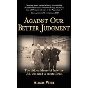 Against Our Better Judgment: The Hidden History of How the United States Was Used to Create Israel, Paperback/Alison Weir