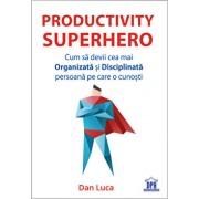 Productivity Superhero. Cum sa devii cea mai organizata si disciplinata persoana pe care o cunosti/Dan Luca