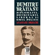 Dumitru Bratianu. Diplomatul, doctrinarul, liberal si omul politic/Anastasie Iordache