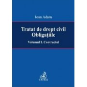 Tratat de drept civil. Obligatiile Vol.1 Contractul - Ioan Adam