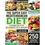 The Super Easy Mediterranean Diet Cookbook for Beginners on a Budget: 250 5-ingredients Recipes that Anyone Can Cook - Reset your Body, and Boost Your, Paperback/Belinda Mack