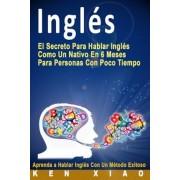 Ingl?s: El Secreto Para Hablar Ingl?s Como Un Nativo En 6 Meses Para Personas Con Poco Tiempo (Spanish Edition) (Spanish), Paperback