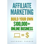 Affiliate Marketing: How to Make Money Online and Build Your Own $100,000+ Affiliate Marketing Online Business, Passive Income, Clickbank,, Paperback/Anthony Parker