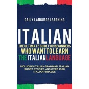 Italian: The Ultimate Guide for Beginners Who Want to Learn the Italian Language, Including Italian Grammar, Italian Short Stor, Hardcover/Daily Language Learning