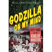 Godzilla on My Mind: Fifty Years of the King of Monsters, Paperback/William Tsutsui