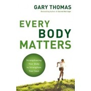 Every Body Matters: Strengthening Your Body to Strengthen Your Soul, Paperback/Gary L. Thomas
