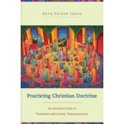 Practicing Christian Doctrine: An Introduction to Thinking and Living Theologically, Paperback