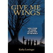 Give Me Wings: How a Choir of Slaves Took on the World, Hardcover