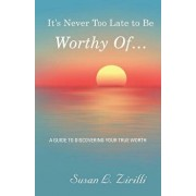 It's Never Too Late to Be Worthy of ...: A Guide to Discovering Your True Worth, Paperback/Susan L. Zirilli