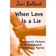 When Love Is a Lie: Narcissistic Partners & the Pathological Relationship Agenda, Paperback/Zari L. Ballard