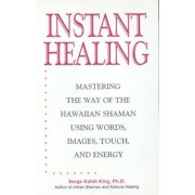 Instant Healing: Mastering the Way of the Hawaiian Shaman Using Words, Images, Touch, and Energy, Hardcover