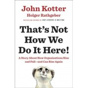 That's Not How We Do It Here!: A Story about How Organizations Rise and Fall--And Can Rise Again, Hardcover