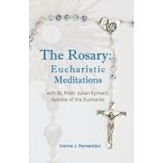 The Rosary: Eucharistic Meditations: with St. Peter Julian Eymard, Apostle of the Eucharist, Paperback/Ivonne J. Hernandez