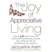 The Joy of Appreciative Living: Your 28-Day Plan to Greater Happiness Using the Principles of Appreciative Inquiry, Paperback/Jacqueline Bascobert Kelm