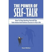 The Power Of Self-Talk: How To Stop Beating Yourself Up, Take Action And Achieve Success In Your Life, Paperback/Stuart Wallace